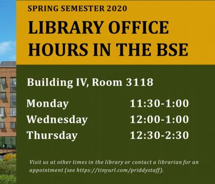 Library Office Hours in the BSE. In building four, Room 3118. Monday 11:30 to 1. Wednesday, noon to 1. And Thursday, 12:30 to 2:30. Visit us at other times in the library or contact a librarian for an appointment