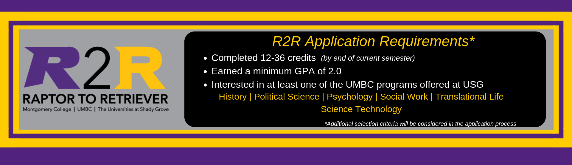 R2R Application Requirements: 2.0 minimum GPA, 12-36 completed credits, interest in at least one UMBC@USG program: History, Psychology, Social Work, Political Science, and/or Translational Life Science Technology)